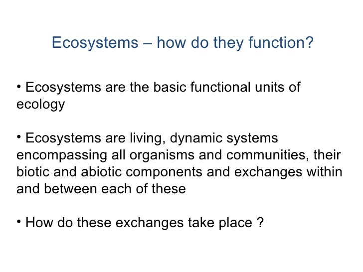 Ecosystems – how do they function? <ul><li>Ecosystems are the basic functional units of ecology </li></ul><ul><li>Ecosyste...