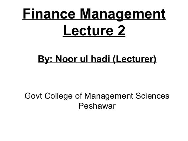 Finance Management     Lecture 2   By: Noor ul hadi (Lecturer)Govt College of Management Sciences              Peshawar