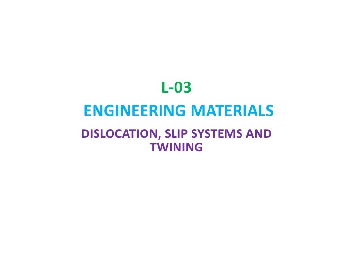 L-03 ENGINEERINGMATERIALS<br />DISLOCATION, SLIP SYSTEMS AND TWINING<br />