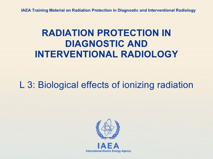 RADIATION PROTECTION IN DIAGNOSTIC AND INTERVENTIONAL RADIOLOGY L 3: Biological effects of ionizing radiation IAEA Trainin...
