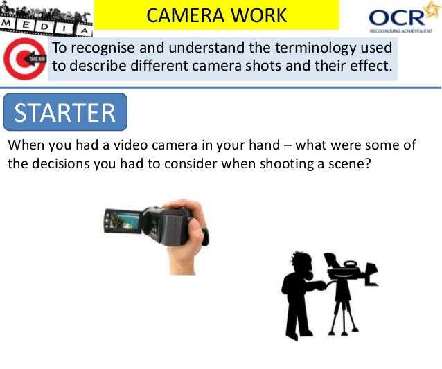 CAMERA WORK  To recognise and understand the terminology used  to describe different camera shots and their effect.  START...