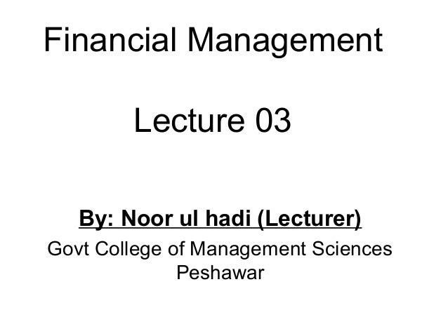 Financial Management        Lecture 03   By: Noor ul hadi (Lecturer)Govt College of Management Sciences              Pesha...