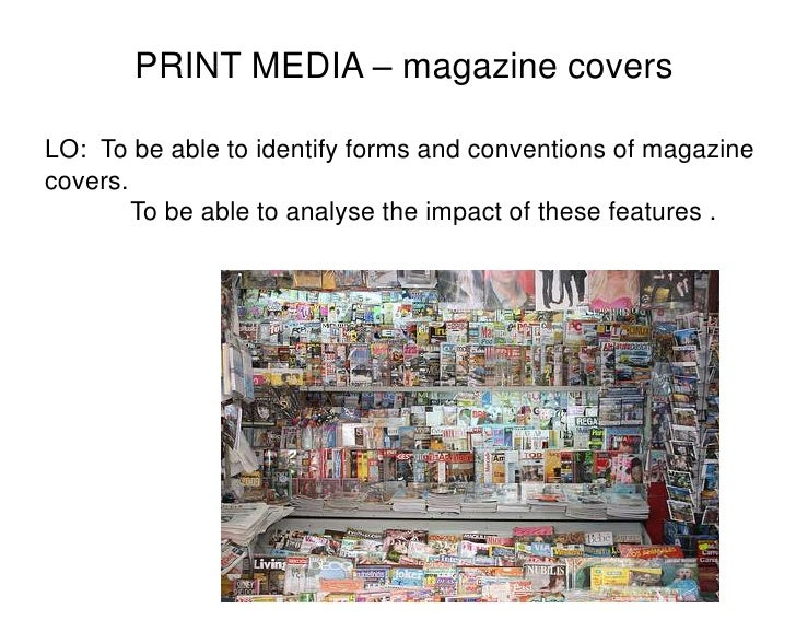 PRINT MEDIA – magazine covers<br />LO:  To be able to identify forms and conventions of magazine covers. <br />  To be ab...