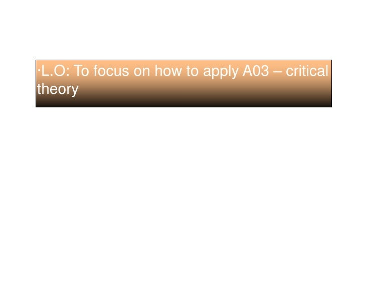 ·L.O: To focus on how to apply A03 – critical theory<br />