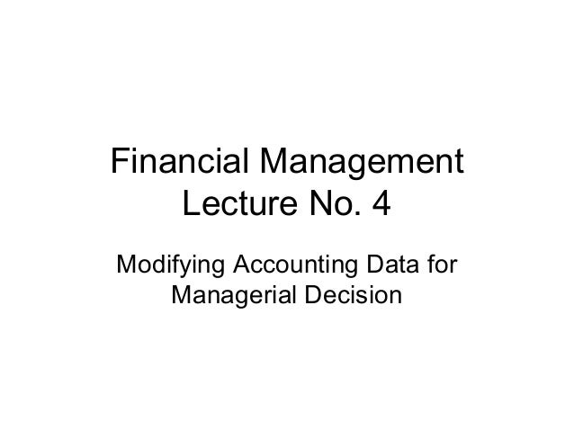 Financial Management    Lecture No. 4Modifying Accounting Data for    Managerial Decision
