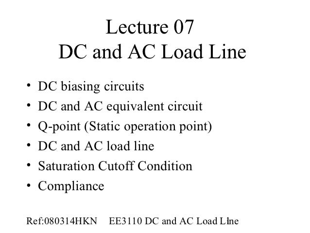 Lecture 07       DC and AC Load Line•   DC biasing circuits•   DC and AC equivalent circuit•   Q-point (Static operation p...