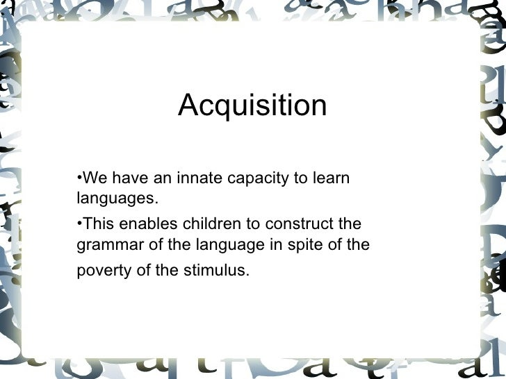 Acquisition <ul><li>We have an innate capacity to learn languages. </li></ul><ul><li>This enables children to construct th...