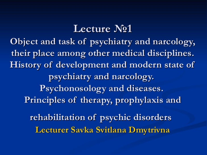 Lecture  №1 Object and task of psychiatry and narcology, their place among other medical disciplines. History of developme...