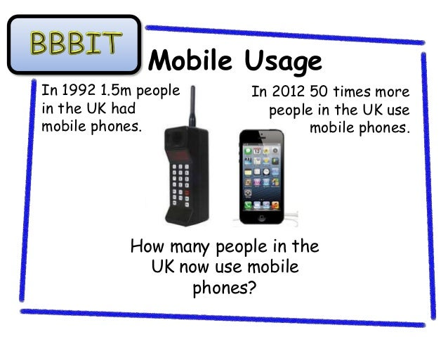 Mobile UsageIn 1992 1.5m people       In 2012 50 times morein the UK had               people in the UK usemobile phones. ...