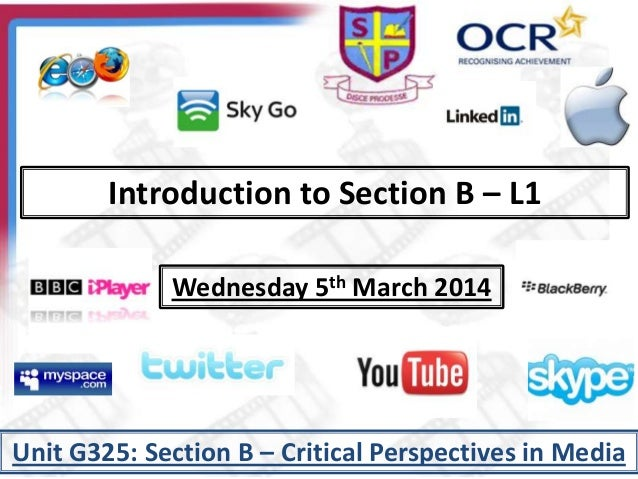 Introduction to Section B – L1 Wednesday 5th March 2014 Unit G325: Section B – Critical Perspectives in Media