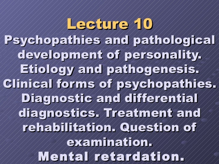 Lecture 10 Psychopathies and pathological development of personality. Etiology and pathogenesis. Clinical forms of psychop...