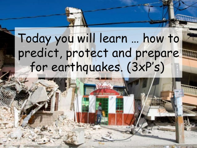 Today you will learn … how to predict, protect and prepare for earthquakes. (3xP's)
