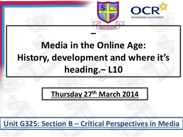 – Media in the Online Age: History, development and where it's heading.– L10 Unit G325: Section B – Critical Perspectives ...