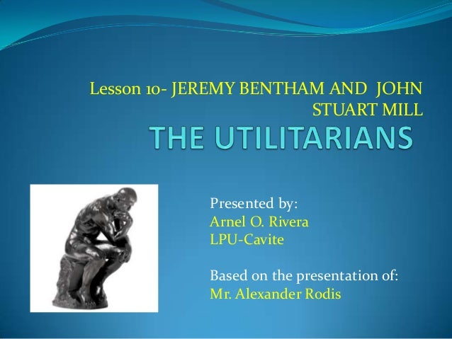 Lesson 10- JEREMY BENTHAM AND JOHN STUART MILL Presented by: Arnel O. Rivera LPU-Cavite Based on the presentation of: Mr. ...