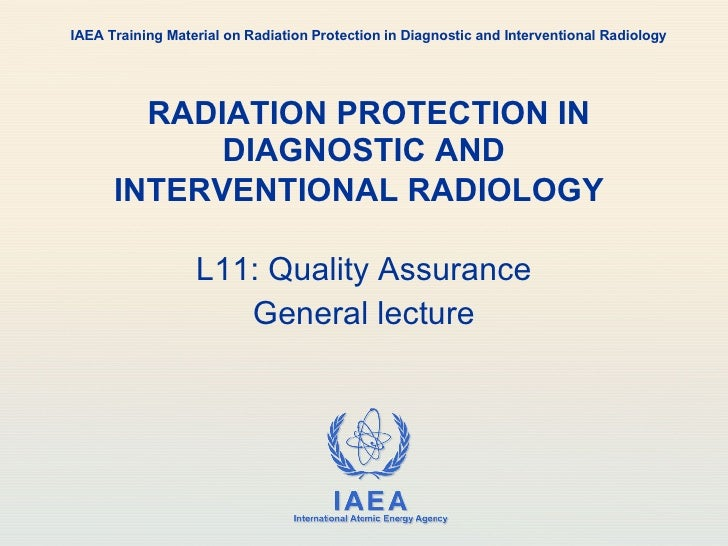 RADIATION PROTECTION IN DIAGNOSTIC AND INTERVENTIONAL RADIOLOGY   L11: Quality Assurance General lecture IAEA Training M...