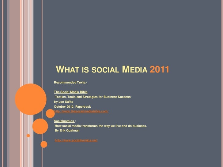 WHAT IS SOCIAL MEDIA 2011Recommended Texts:-The Social Media Bible-Tactics, Tools and Strategies for Business Successby Lo...