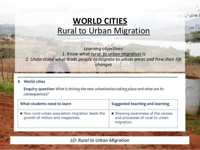 WORLD CITIES Rural to Urban Migration Learning objectives: 1. Know what rural to urban migration is 2. Understand what lea...