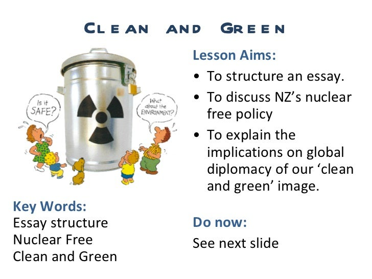 Clean and Green <ul><li>Lesson Aims: </li></ul><ul><li>To structure an essay. </li></ul><ul><li>To discuss NZ's nuclear fr...