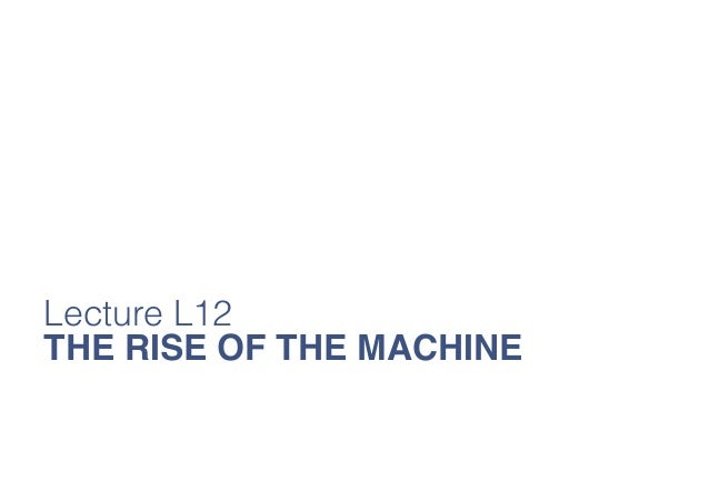 Lecture L12 THE RISE OF THE MACHINE