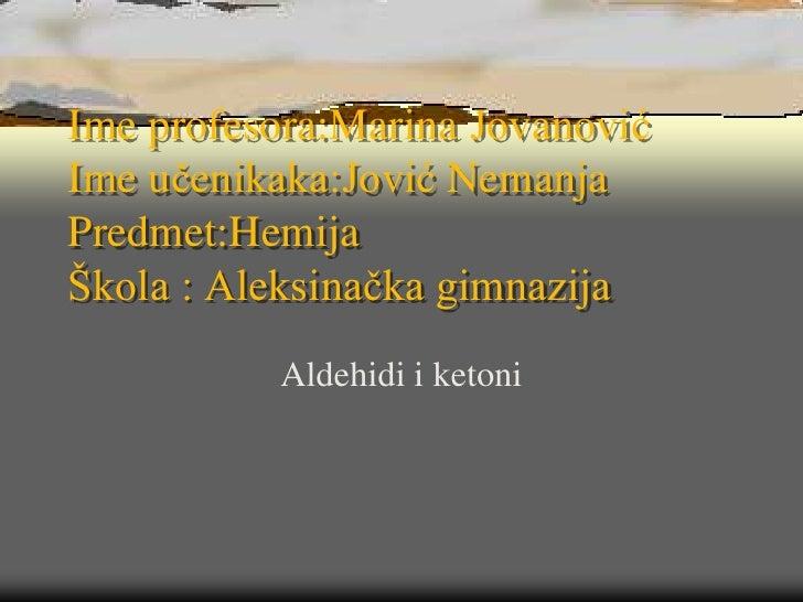 Ime profesora:Marina JovanovićIme učenikaka:Jović NemanjaPredmet:HemijaŠkola : Aleksinačka gimnazija          Aldehidi i k...