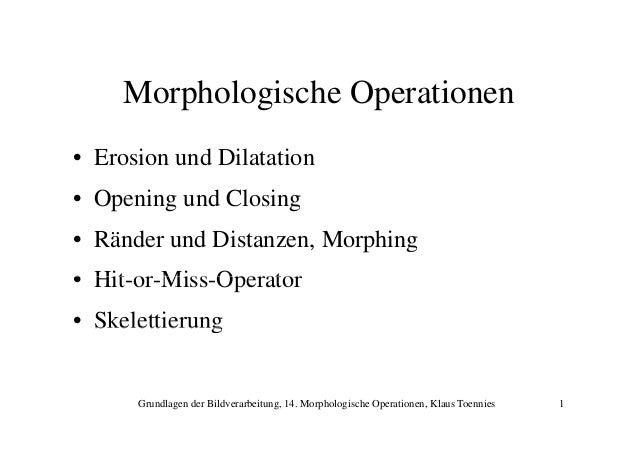 Morphologische Operationen • Erosion und Dilatation • Opening und Closing • Ränder und Distanzen, Morphing • Hit or Miss O...