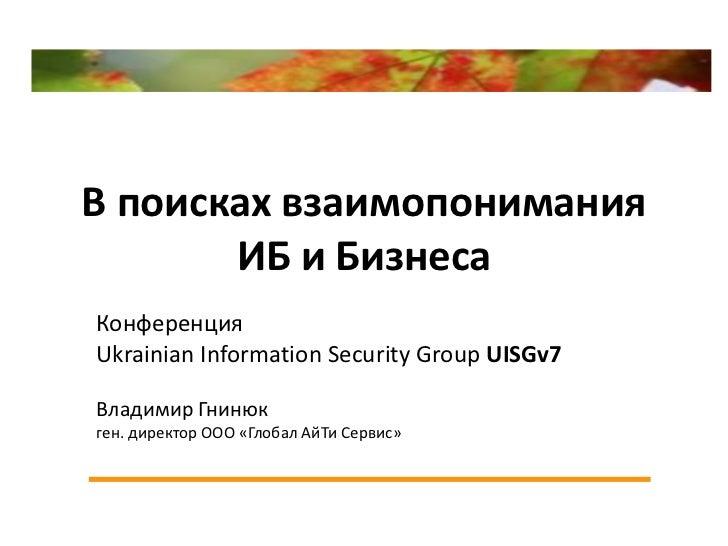 В поисках взаимопонимания       ИБ и БизнесаКонференцияUkrainian Information Security Group UISGv7Владимир Гнинюкген. дире...
