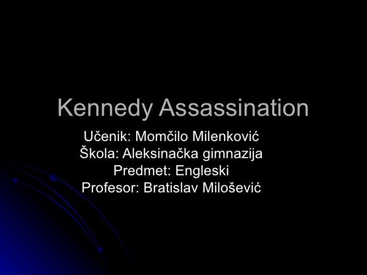 Kennedy Assassination Učenik: Momčilo Milenković Škola: Aleksinačka gimnazija      Predmet: Engleski Profesor: Bratislav M...