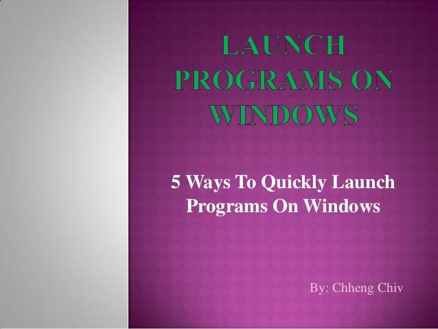 5 Ways To Quickly Launch  Programs On Windows              By: Chheng Chiv