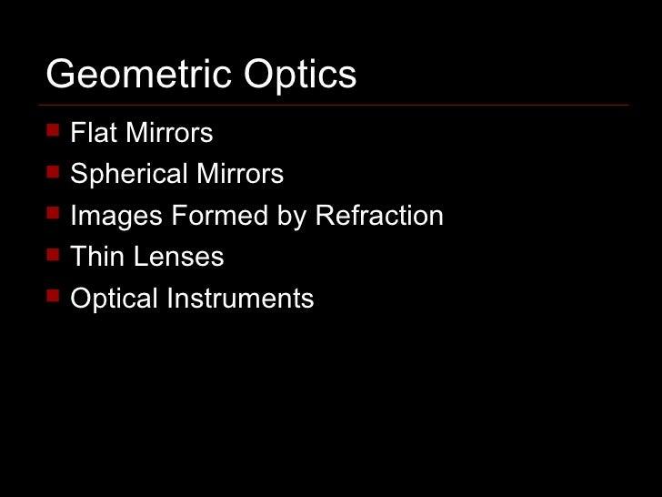 Geometric Optics <ul><li>Flat Mirrors </li></ul><ul><li>Spherical Mirrors </li></ul><ul><li>Images Formed by Refraction </...