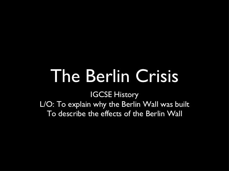 The Berlin Crisis               IGCSE HistoryL/O: To explain why the Berlin Wall was built  To describe the effects of the...