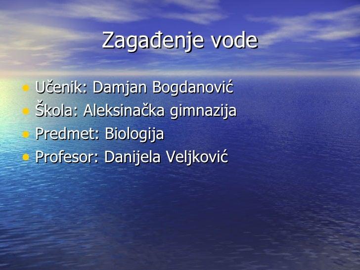 Zagađenje vode• Učenik: Damjan Bogdanović• Škola: Aleksinačka gimnazija• Predmet: Biologija• Profesor: Danijela Veljković