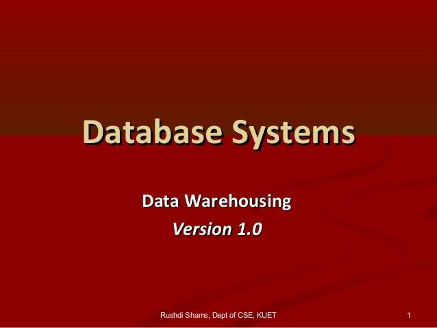 Rushdi Shams, Dept of CSE, KUET Database SystemsDatabase Systems Data WarehousingData Warehousing Version 1.0Version 1.0 1