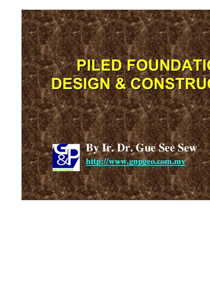 PILED FOUNDATIONDESIGN & CONSTRUCTION   By Ir. Dr. Gue See Sew   http://www.gnpgeo.com.my