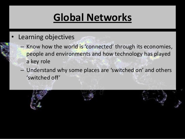Global Networks • Learning objectives – Know how the world is 'connected' through its economies, people and environments a...