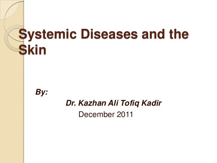 Systemic Diseases and theSkin  By:        Dr. Kazhan Ali Tofiq Kadir            December 2011