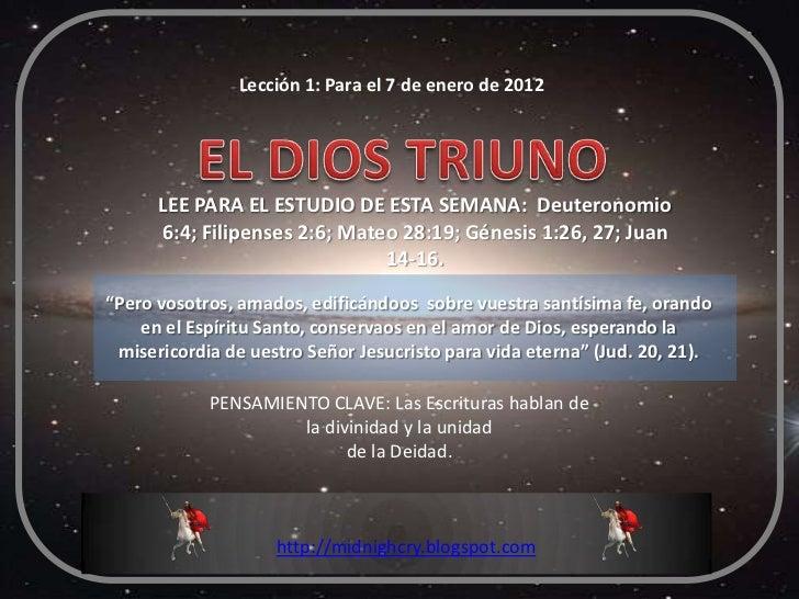 Lección 1: Para el 7 de enero de 2012      LEE PARA EL ESTUDIO DE ESTA SEMANA: Deuteronomio      6:4; Filipenses 2:6; Mate...