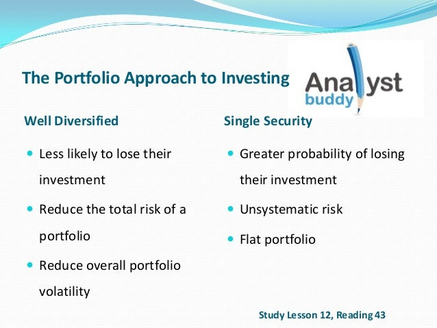 The Portfolio Approach to InvestingWell Diversified Single Security Less likely to lose theirinvestment Reduce the total...