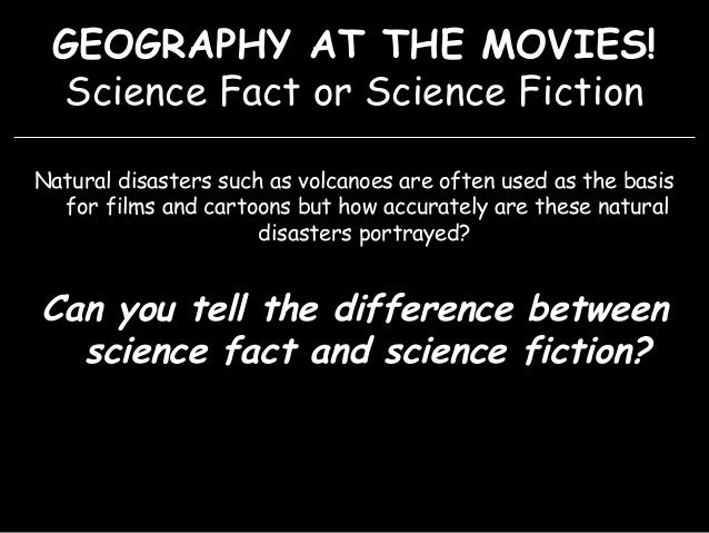 GEOGRAPHY AT THE MOVIES! Science Fact or Science Fiction Natural disasters such as volcanoes are often used as the basis f...