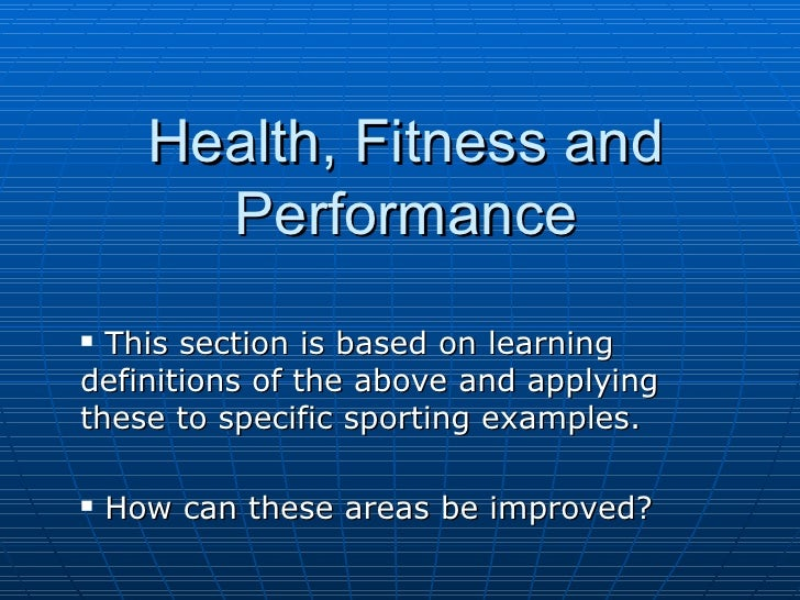 Health, Fitness and Performance <ul><li>This section is based on learning definitions of the above and applying these to s...