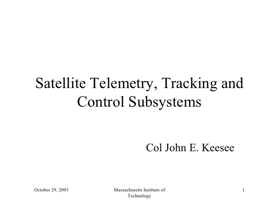 Satellite Telemetry, Tracking and        Control Subsystems                                   Col John E. KeeseeOctober 29...
