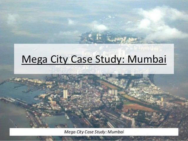 Mega City Case Study: Mumbai Mega City Case Study: Mumbai