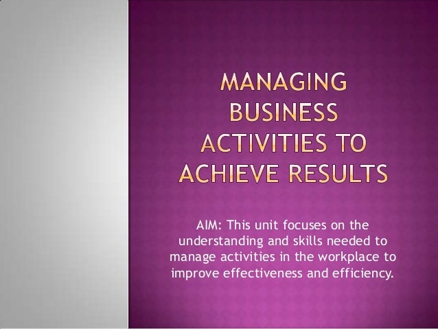 AIM: This unit focuses on the understanding and skills needed tomanage activities in the workplace toimprove effectiveness...