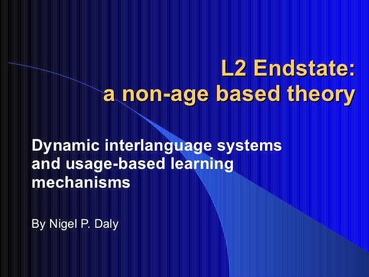 L2 Endstate:  a non-age based theory  Dynamic interlanguage systems and usage-based learning mechanisms By Nigel P. Daly