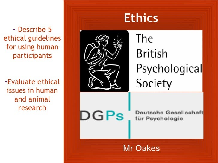 Ethics   - Describe 5ethical guidelines for using human   participants-Evaluate ethical issues in human    and animal     ...