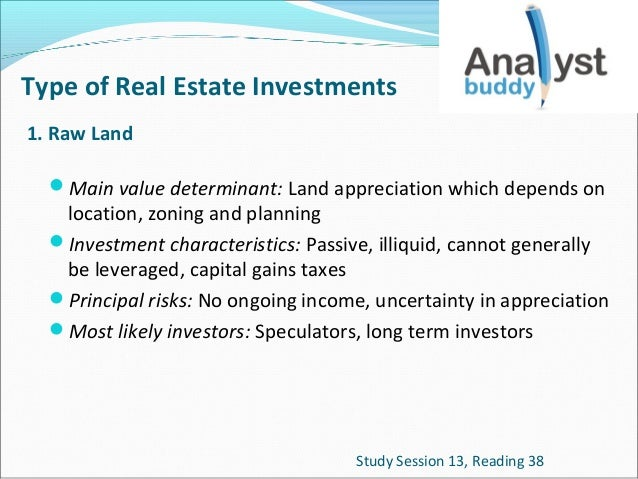 Type of Real Estate Investments 1. Raw Land Main value determinant: Land appreciation which depends on  location, zoning ...