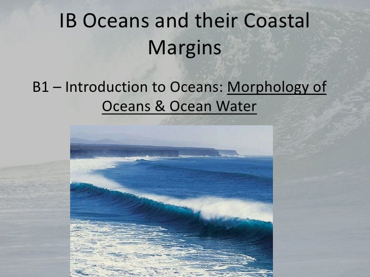 IB Oceans and their Coastal Margins<br />B1 – Introduction to Oceans: Morphology of Oceans & Ocean Water<br />