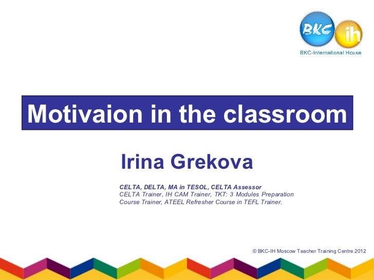 Motivaion in the classroom       Irina Grekova       CELTA, DELTA, MA in TESOL, CELTA Assessor       CELTA Trainer, IH CAM...