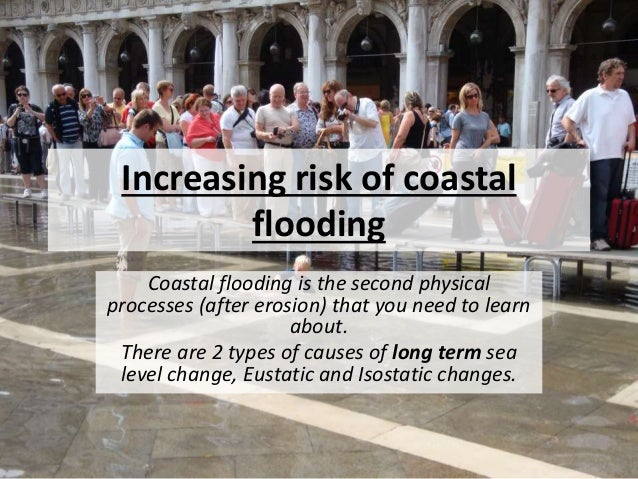 Increasing risk of coastal flooding Coastal flooding is the second physical processes (after erosion) that you need to lea...
