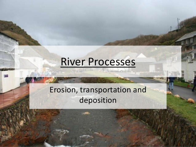 River Processes Erosion, transportation and deposition