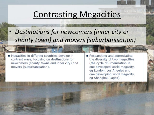 Contrasting Megacities • Destinations for newcomers (inner city or shanty town) and movers (suburbanisation)